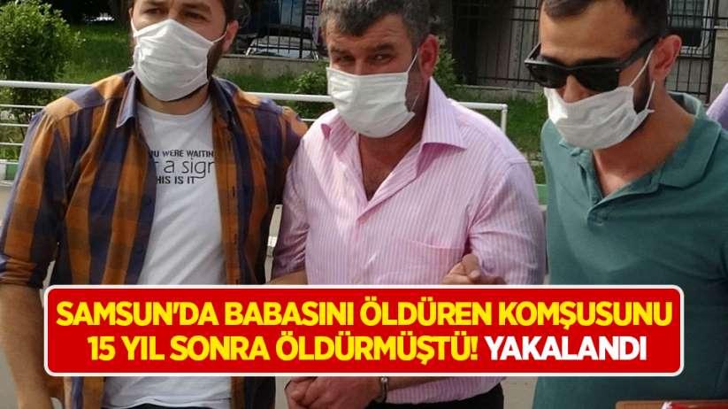 Samsun'da babasını öldüren komşusunu 15 yıl sonra öldürmüştü! Yakalandı
