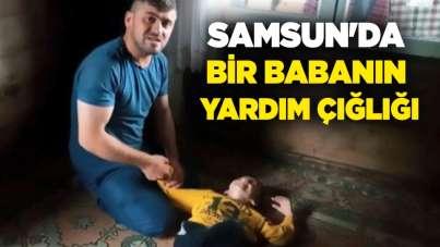 Samsun'da bir babanın yardım çığlığı