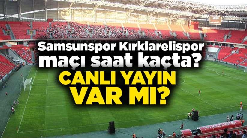 Samsunspor Kırklarelispor maçı saat kaçta? Canlı yayın var mı?