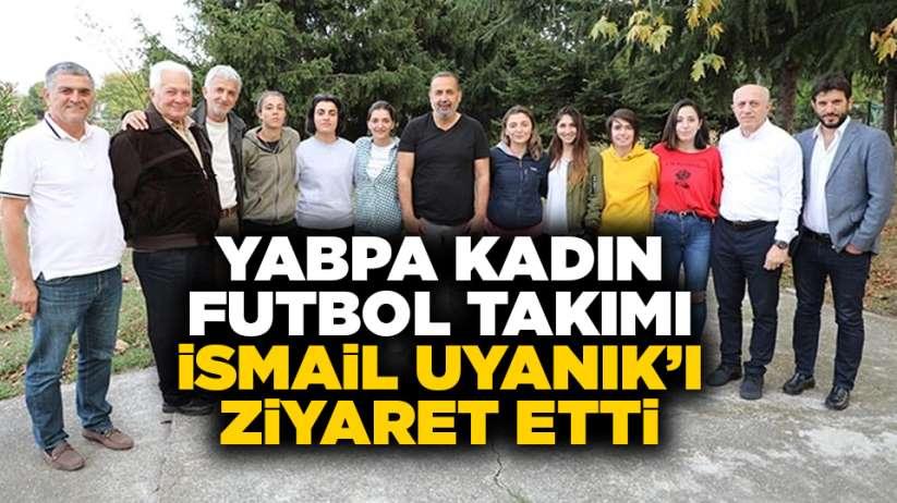 YABPA Kadın Futbol Takımı İsmail Uyanık'ı ziyaret etti