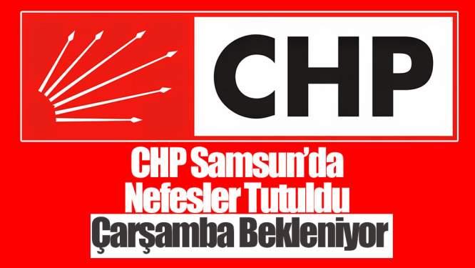 CHP Samsun'da Nefesler Tutuldu Çarşamba Bekleniyor
