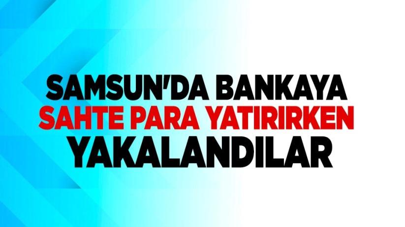 Samsun'da bankaya sahte para yatırırken yakalandılar