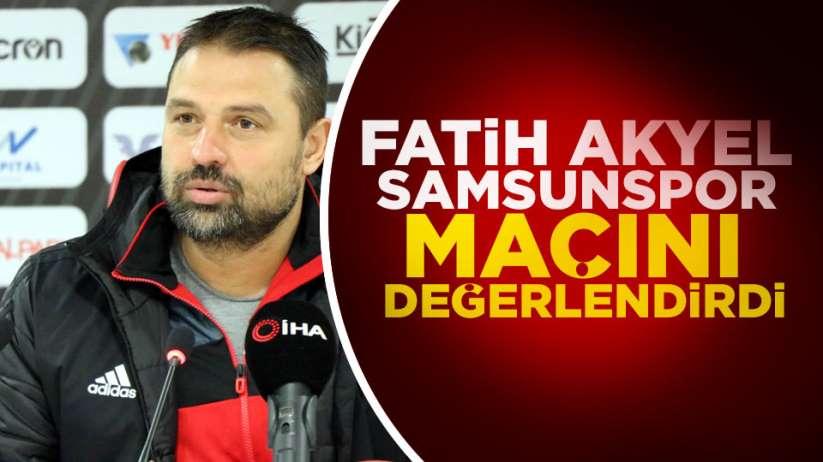 Fatih Akyel Samsunspor maçını değerlendirdi