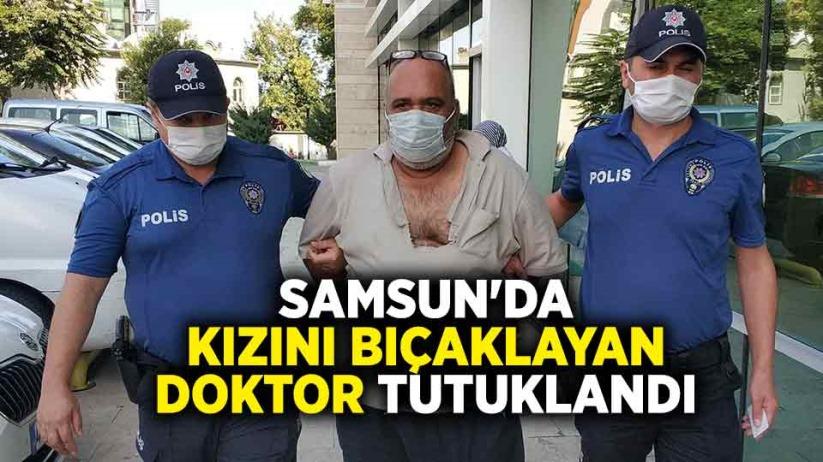 Samsunda kızını bıçaklayan doktor tutuklandı