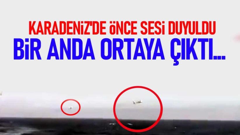 Karadeniz'de önce sesi duyuldu, bir anda ortaya çıktı...