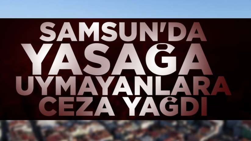 Samsun'da yasağa uymayanlara ceza yağdı