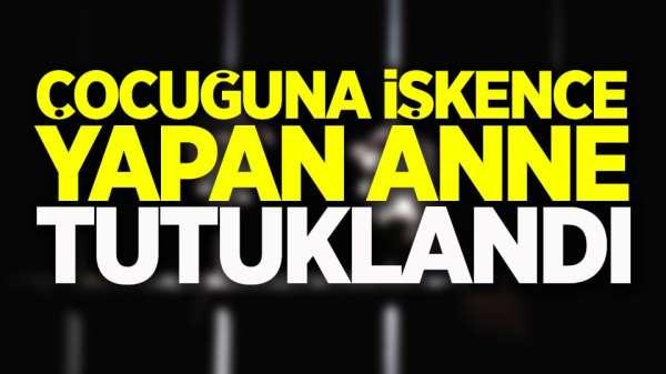 Son dakika! Çocuğuna işkence yapan kadın tutuklandı