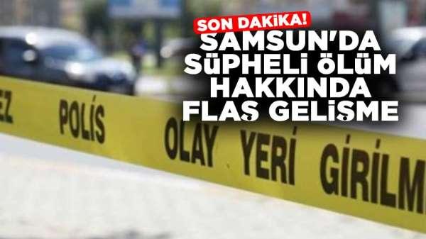 Son dakika! Samsun'da şüpheli ölüm hakkında flaş gelişme