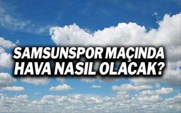 Samsunspor Altay maçında hava durumu nasıl olacak?