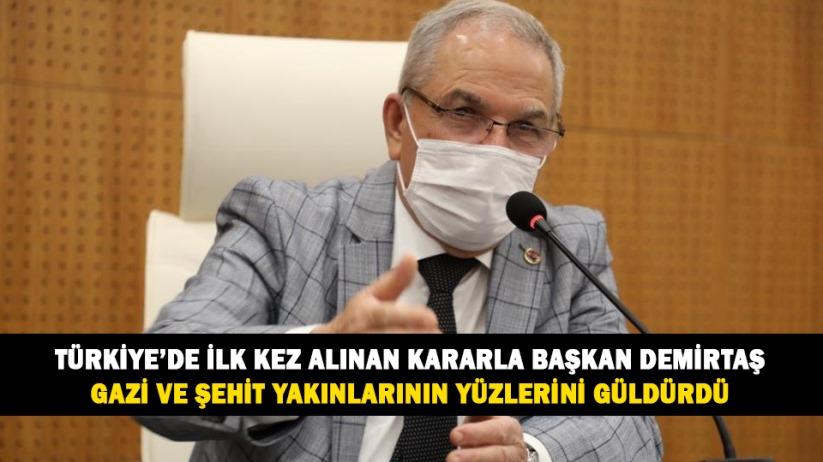 Türkiyede ilk kez alınan kararla Başkan Demirtaş gazi ve şehit yakınlarının yüzlerini güldürdü
