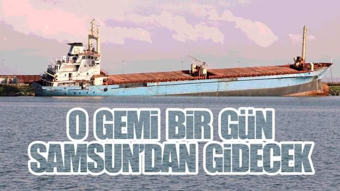 Samsun'daki O Gemi Bir Gün Gidecek