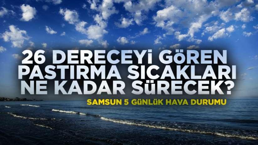 Samsun'da yaz sıcakları ne kadar sürecek Samsun 5 günlük hava durumu