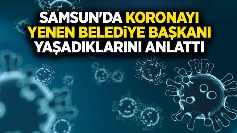 Samsun'da koronayı yenen Belediye Başkanı yaşadıklarını anlattı