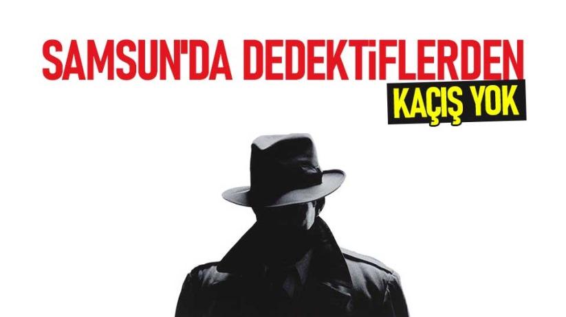 Samsun'da dedektiflerden kaçış yok