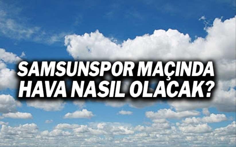Samsunspor İnegölspor maçında hava durumu nasıl olacak?