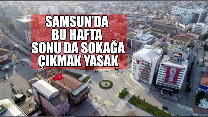 Samsun'da haftasonu sokağa çıkma yasağı devam edecek.