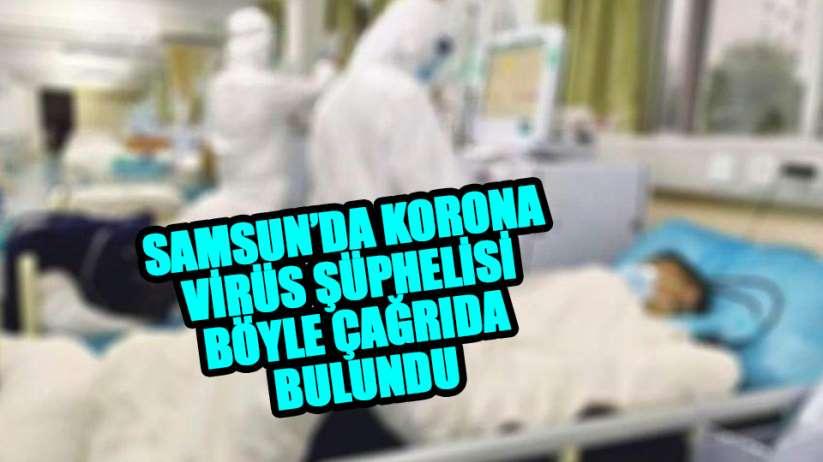Samsun'da korona virüs şüphelisi çağrıda bulundu