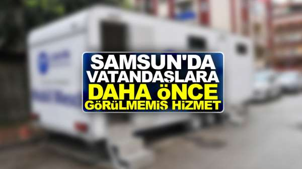 Samsun'da Vatandaşlara daha önce görülmemiş hizmet