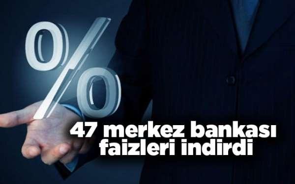 47 merkez bankası faizleri indirdi