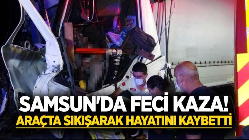 Samsun'da feci kaza! Araçta sıkışarak hayatını kaybetti
