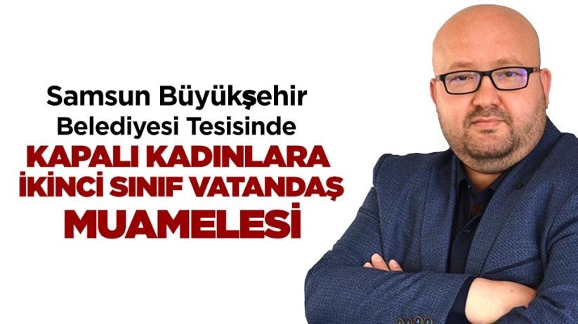 Samsun Büyükşehir Belediyesi Tesisinde KAPALI KADINLARA İKİNCİ SINIF VATANDAŞ MUAMELESİ
