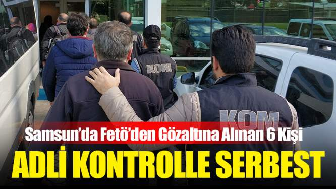 Samsun'da FETÖ'den Gözaltına Alınan 6 Kişiye Adli Kontrol - Samsun Haber