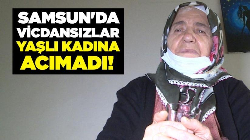 Samsun'da vicdansızlar yaşlı kadına acımadı!