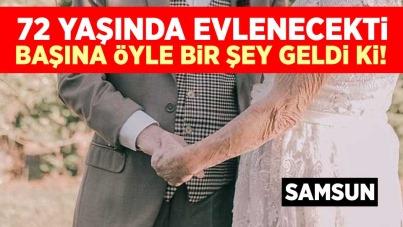 Samsun'da 72 yaşında evlenecekti! Başına öyle bir şey geldi ki