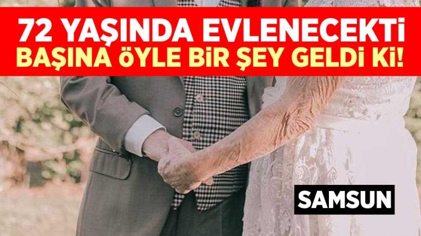 Samsun'da 72 yaşında evlenecekti! Başına öyle bir şey geldi ki...