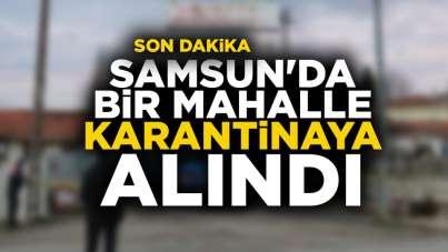 Samsun'da bir mahalle karantinaya alındı.