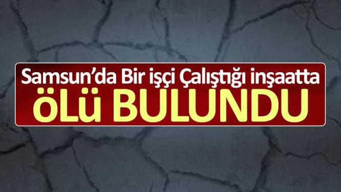 Samsun'da bir işçi çalıştığı inşaatta ölü bulundu