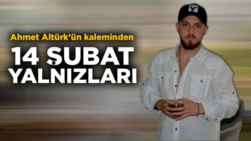 Gazeteci Yazar Ahmet Altürk'ün kaleminden '14 Şubat yalnızları'