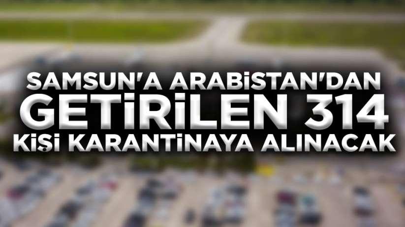 Arabistandan Samsuna getirilen 314 kişi karantinaya alınacak
