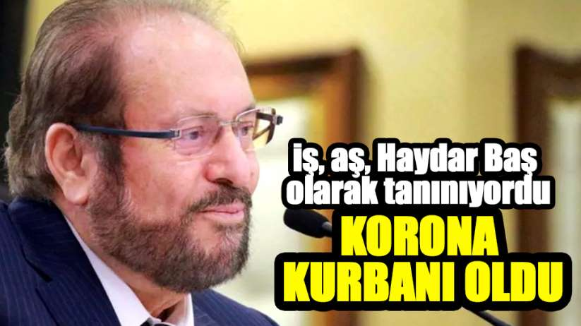 BTP Genel Başkanı Haydar Baş korona kurbanı oldu