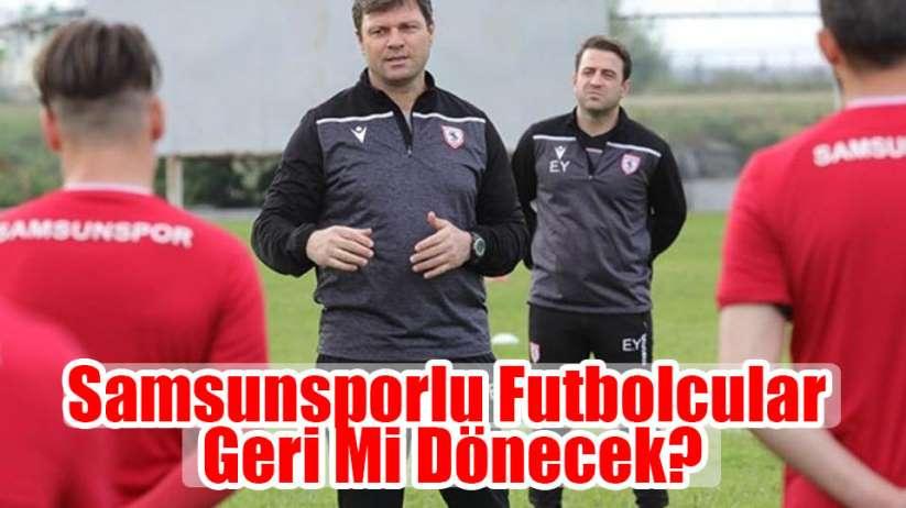 Samsunsporlu Futbolcuları Geri Mi Dönecek?