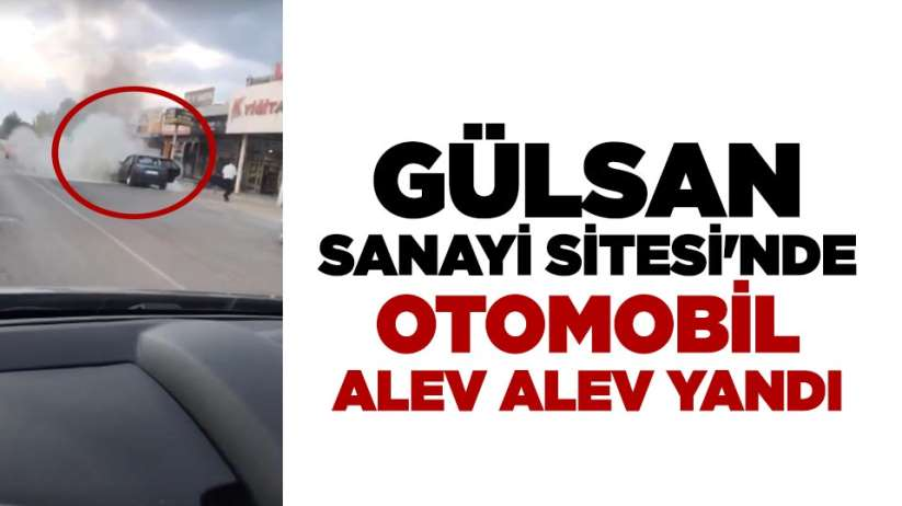 Gülsan Sanayi Sitesi'nde otomobil alev alev yandı