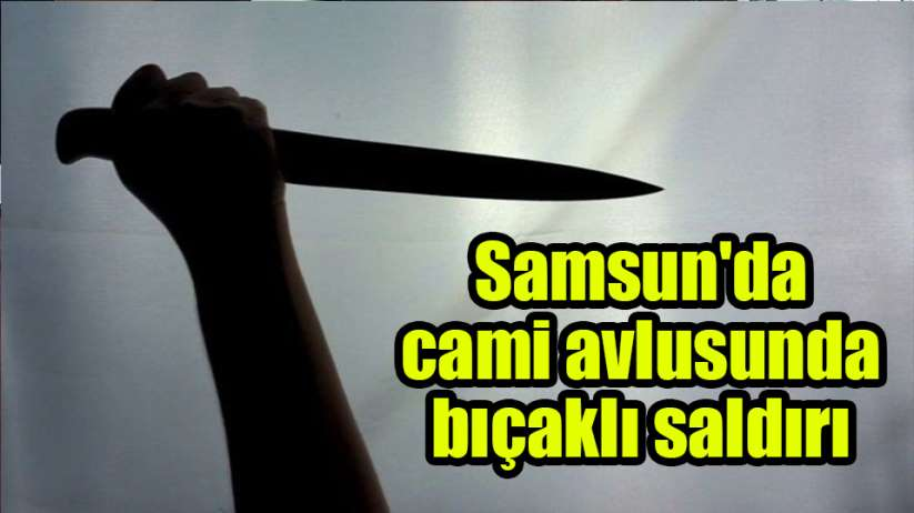 Samsun'da cami avlusunda bıçaklı saldırı