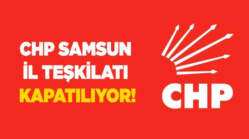 CHP Samsun İl teşkilatı kapatılıyor!