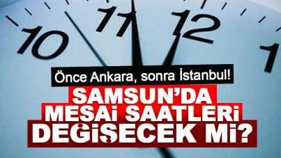 Önce Ankara, sonra İstanbul! Samsun'da mesai saatleri değişecek mi?