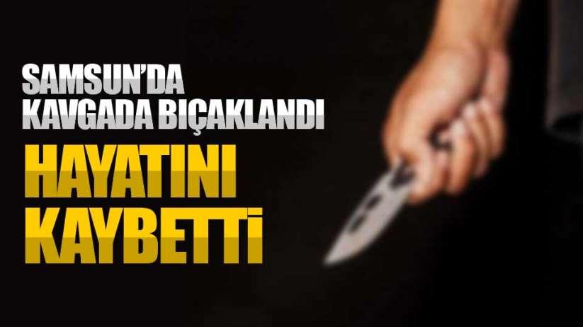 Samsun'da kavgada bıçaklandı: Hayatını kaybetti