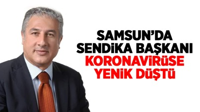 Samsun'da Sendika Başkanı koronaya yanik düştü