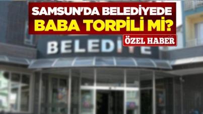 Samsun'da belediyede baba torpili mi?