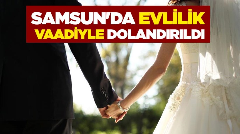 Samsunda evlilik vaadiyle dolandırıldı