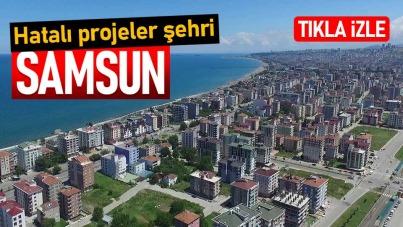 Hatalı projeler şehri: Samsun
