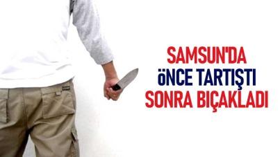 Samsun'da önce tartıştı sonra bıçakladı