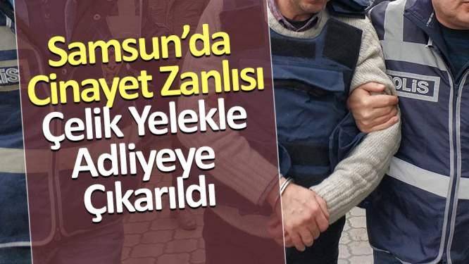 Samsun'da cinayet zanlısı çelik yelekle adliyeye çıkarıldı