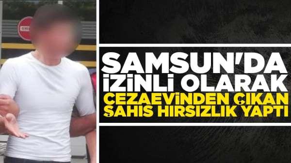 Samsun'da izinli olarak cezaevinden çıkan şahıs hırsızlık yaptı