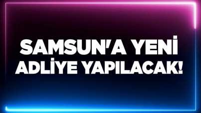 Samsun'a yeni adliye yapılacak!
