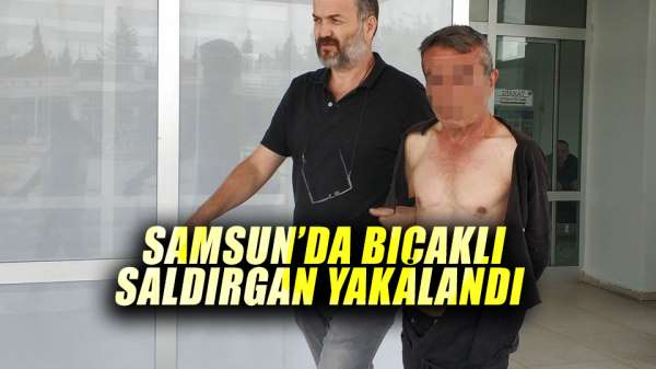 Samsunda bıçaklı saldırgan yakalandı