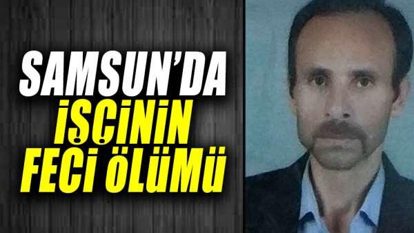 Samsun'da işçinin feci ölümü